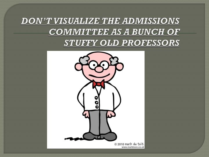 DON'T VISUALIZE THE ADMISSIONS COMMITTEE AS A BUNCH OF STUFFY OLD PROFESSORS