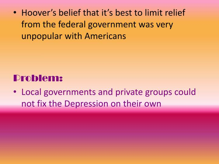 Hoover's belief that it's best to limit relief from the federal government was very unpopular with Americans
