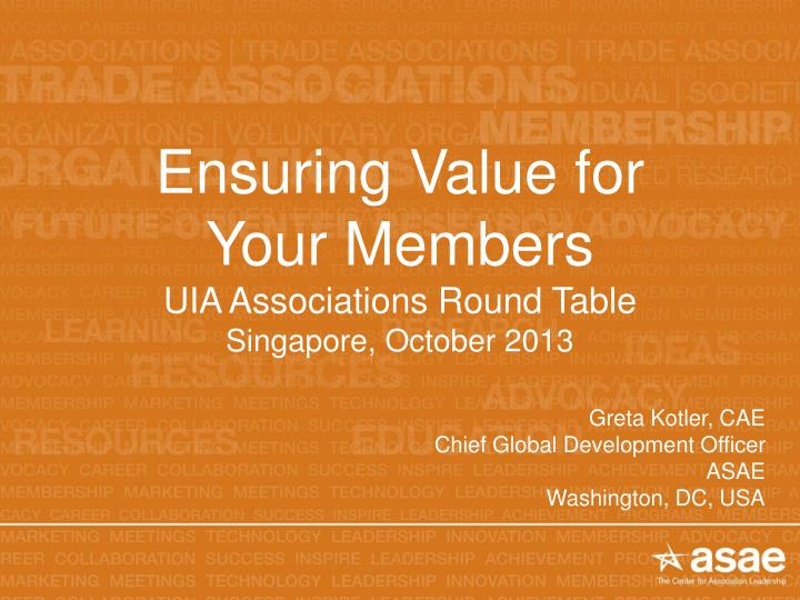 Ensuring value for your members uia associations round table singapore october 2013