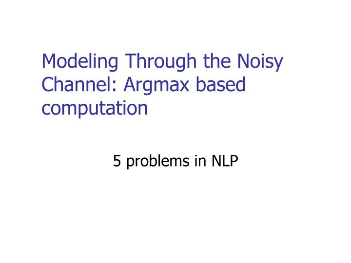 Modeling Through the Noisy Channel: Argmax based computation