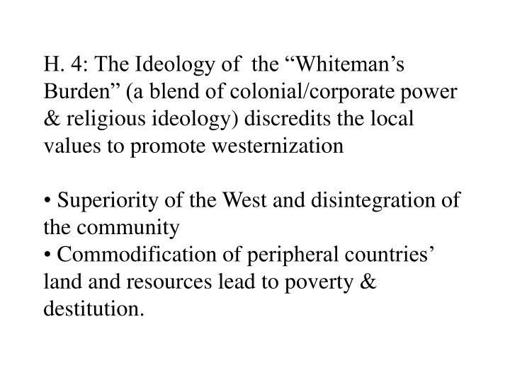 """H. 4: The Ideology of  the """"Whiteman's Burden"""" (a blend of colonial/corporate power & religious ideology) discredits the local values to promote westernization"""