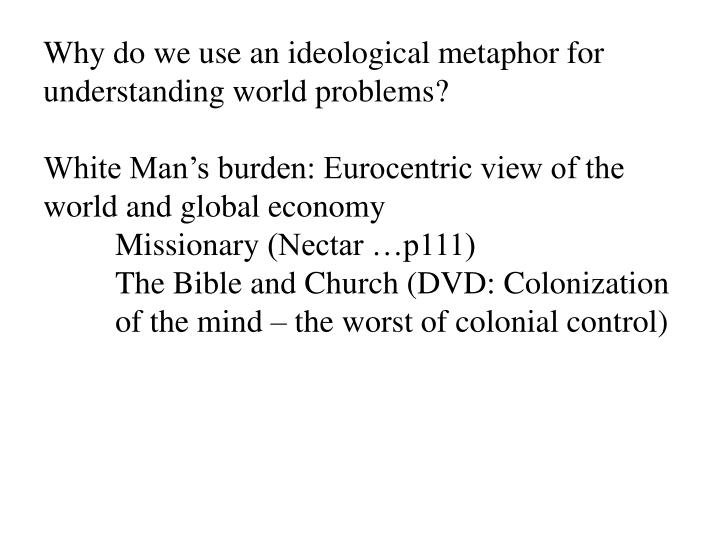 Why do we use an ideological metaphor for understanding world problems?