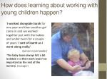 how does learning about working with young children happen