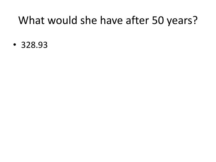 What would she have after 50 years?