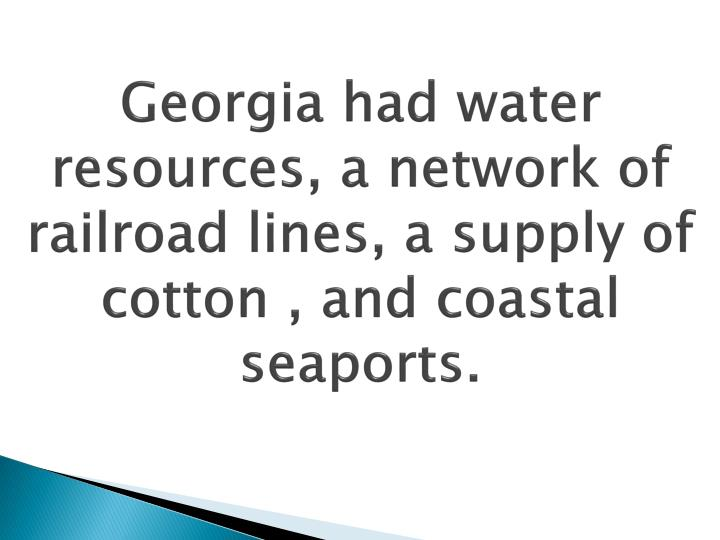 Georgia had water resources, a network of railroad lines, a supply of cotton , and coastal seaports.
