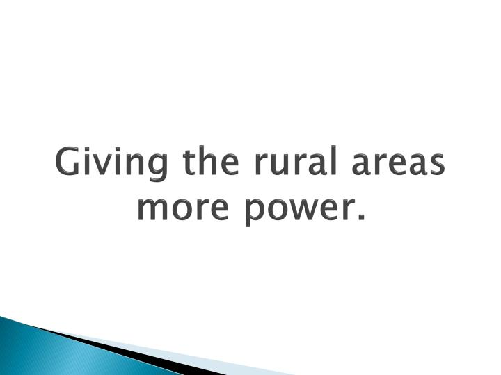 Giving the rural areas more power.