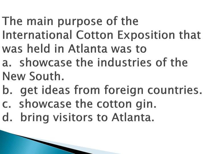 The main purpose of the International Cotton Exposition that was held in Atlanta was to