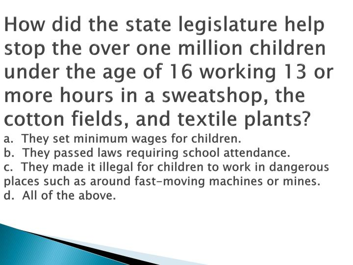 How did the state legislature help stop the over one million children under the age of 16 working 13 or more hours in a sweatshop, the cotton fields, and textile plants?
