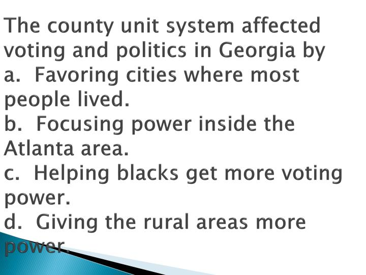 The county unit system affected voting and politics in Georgia by