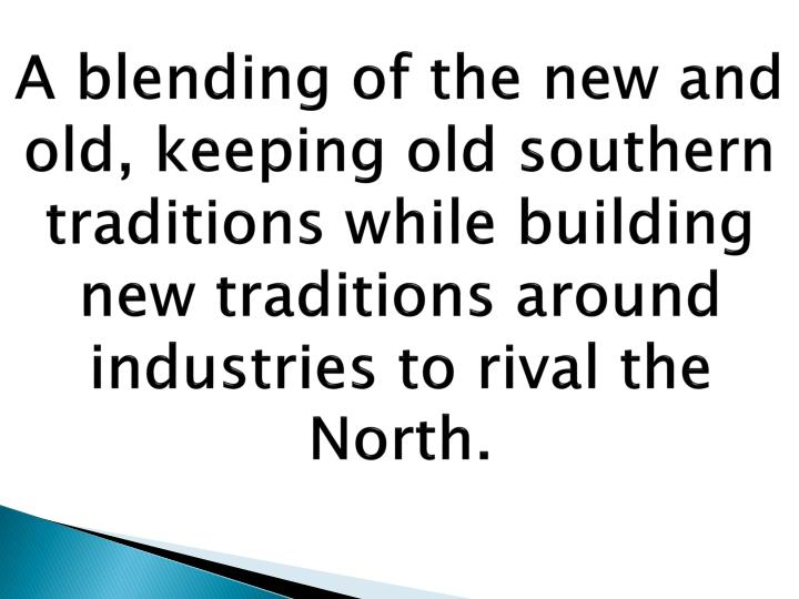 A blending of the new and old, keeping old southern traditions while building new traditions around industries to rival the North