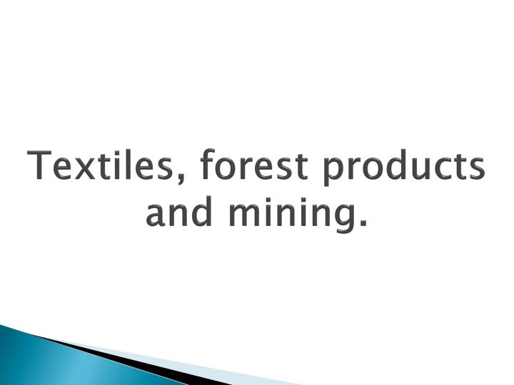 Textiles, forest products and mining.