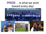 pride is what we work toward every day