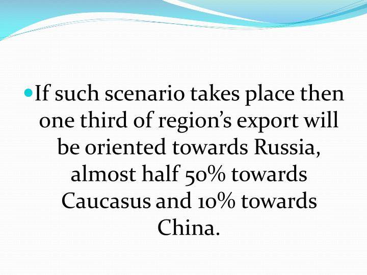 If such scenario takes place then one third of region's export will be oriented towards Russia, almost half 50% towards Caucasus and 10% towards China.