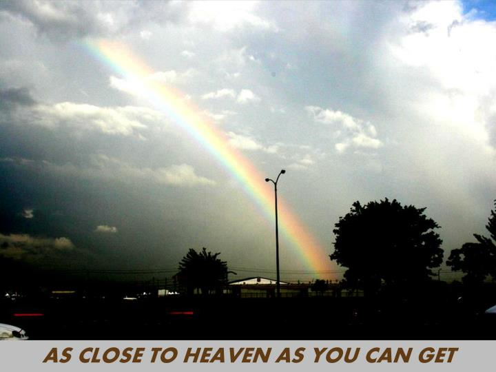 AS CLOSE TO HEAVEN AS YOU CAN GET