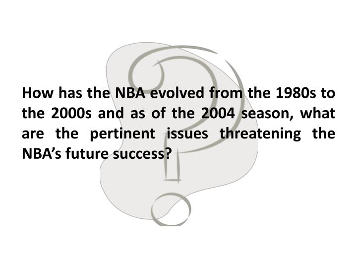 How has the NBA evolved from the 1980s to the 2000s and as of the 2004 season, what are the pertinent issues threatening the NBA's future success?