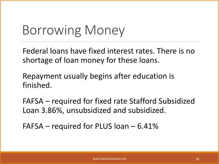 Federal loans have fixed interest rates. There is no shortage of loan money for these loans.