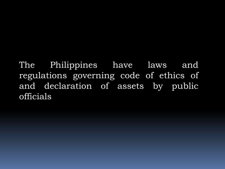 The Philippines have laws and regulations governing code of ethics of and declaration of assets by public officials