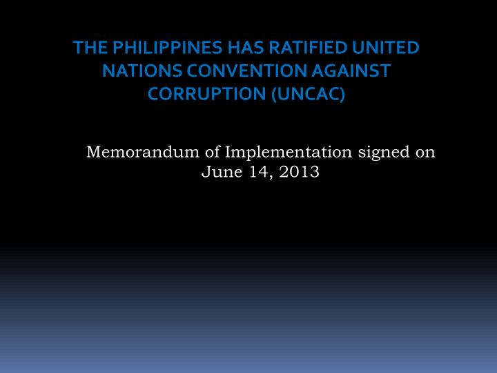 THE PHILIPPINES HAS RATIFIED UNITED NATIONS CONVENTION AGAINST CORRUPTION (UNCAC)