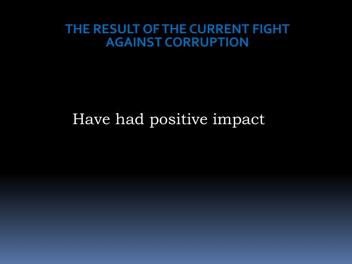 THE RESULT OF THE CURRENT FIGHT AGAINST CORRUPTION