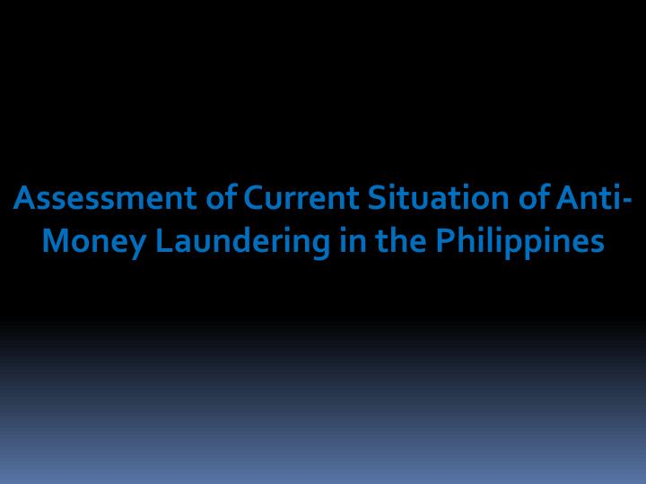 Assessment of Current Situation of Anti- Money Laundering in the Philippines