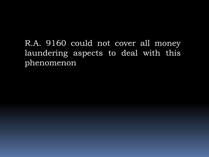 R.A. 9160 could not cover all money laundering aspects to deal with this phenomenon