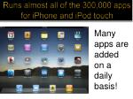 runs almost all of the 300 000 apps for iphone and ipod touch
