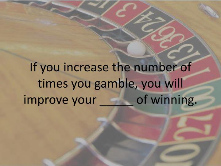 If you increase the number of times you gamble, you will improve your _____ of winning.