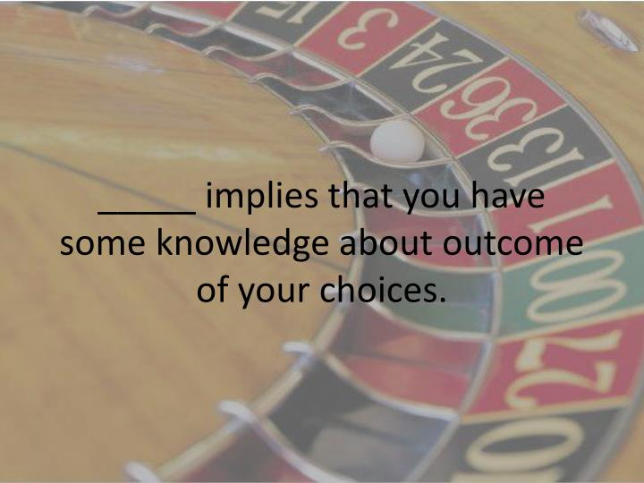 _____ implies that you have some knowledge about outcome of your choices.