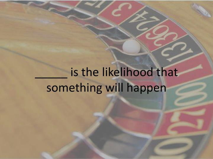 _____ is the likelihood that something will happen