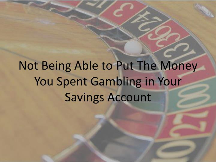 Not Being Able to Put The Money You Spent Gambling in Your