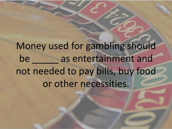 Money used for gambling should be _____ as entertainment and not needed to pay bills, buy food or other necessities.