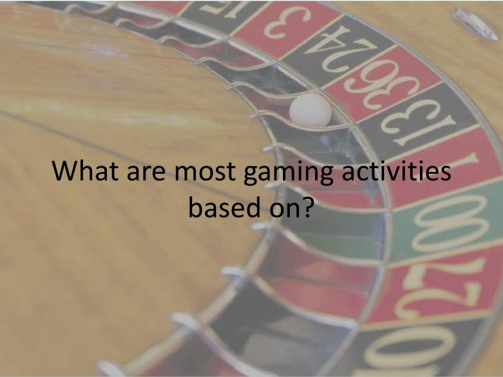 What are most gaming activities based on?