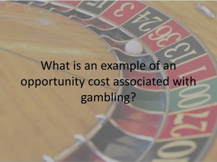 What is an example of an opportunity cost associated with gambling?