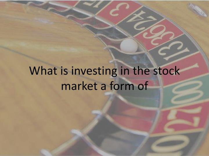 What is investing in the stock market a form of