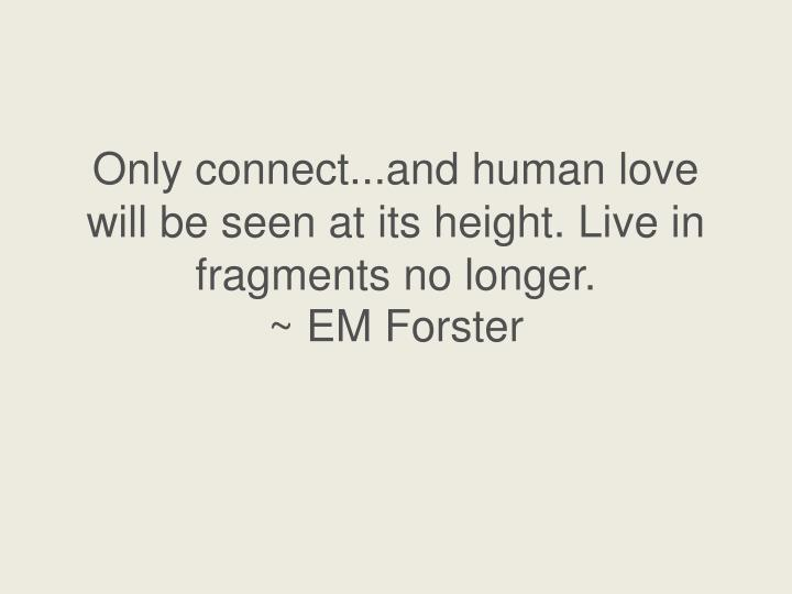 Only connect...and human love will be seen at its height. Live in fragments no longer.