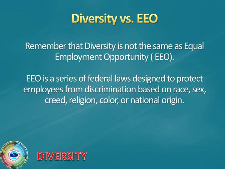 Remember that Diversity is not the same as Equal Employment Opportunity ( EEO).
