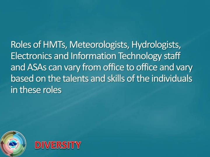 Roles of HMTs, Meteorologists, Hydrologists, Electronics and Information Technology staff and ASAs can vary from office to office and vary based on the talents and skills of the individuals in these roles