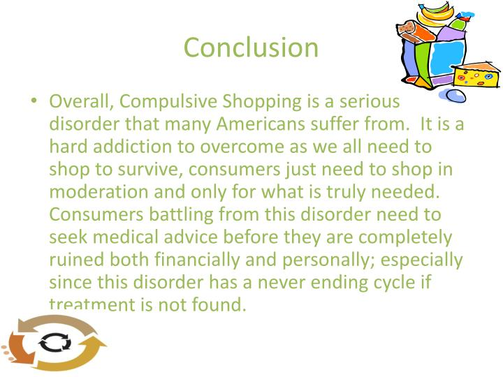 an examination of compulsive shopping disorder If you score 25 or higher on the shopping addiction quiz, you would be considered a compulsive shopper (shopaholic) so if you answered yes to most of these questions, it's likely you have a compulsive shopping problem.
