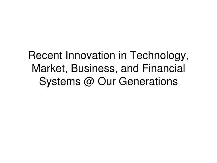 recent innovation in technology market business and financial systems @ our generations n.