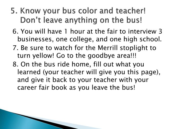 5. Know your bus color and teacher! Don't leave anything on the bus!