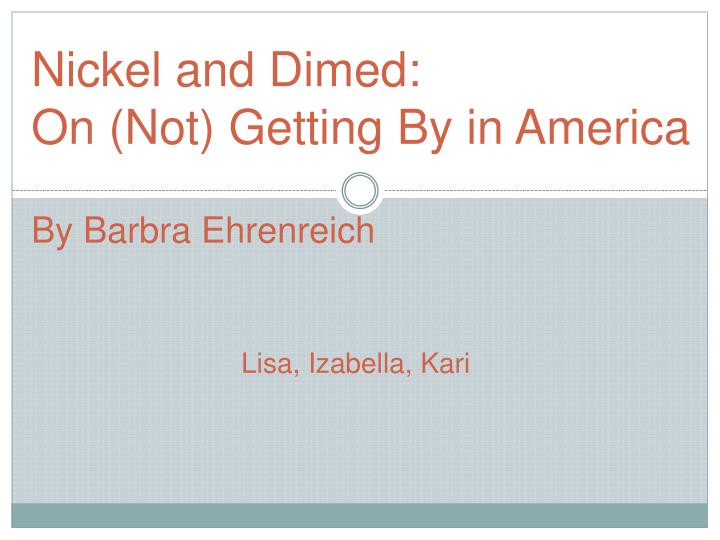 nickeled and dimed Nickel and dimed reveals low-wage america in all its tenacity, anxiety, and surprising generosity—a land of big boxes, fast food, and a thousand desperate strategies for survival instantly acclaimed for its insight, humor, and passion, this book is changing the way america perceives its working poor.