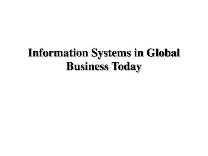 information systmes in global business today essay A business perspective of information systems managers and business firms invest in information technology and systems because they provide real information systems enable the firm to increase its revenue or decrease its costs by providing information that helps managers make better decisions.