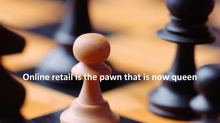 Online retail is the pawn that is now queen