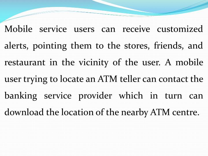 Mobile service users can receive customized alerts, pointing them to the stores, friends, and restaurant in the vicinity of the user. A mobile user trying to locate an ATM teller can contact the banking service provider which in turn can download the location of the nearby ATM centre.