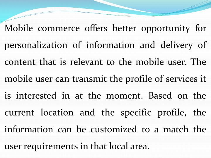 Mobile commerce offers better opportunity for personalization of information and delivery of content that is relevant to the mobile user. The mobile user can transmit the profile of services it is interested in at the moment. Based on the current location and the specific profile, the information can be customized to a match the user requirements in that local area.