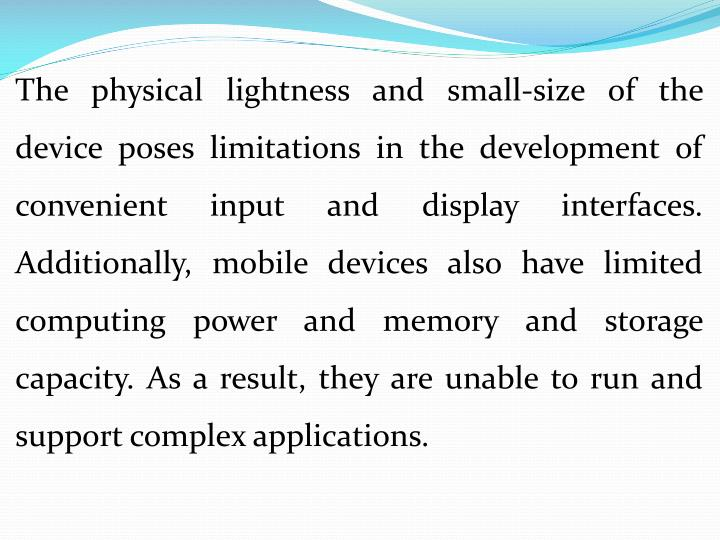 The physical lightness and small-size of the device poses limitations in the development of convenient input and display interfaces. Additionally, mobile devices also have limited computing power and memory and storage capacity. As a result, they are unable to run and support complex applications.