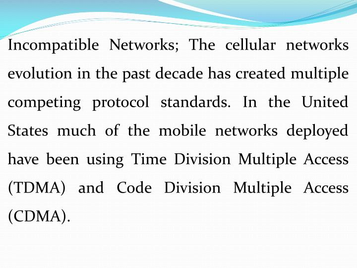 Incompatible Networks; The cellular networks evolution in the past decade has created multiple competing protocol standards. In the United States much of the mobile networks deployed have been using Time Division Multiple Access (TDMA) and Code Division Multiple Access (CDMA).