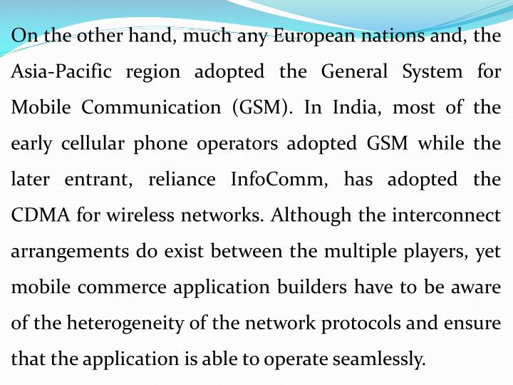 On the other hand, much any European nations and, the Asia-Pacific region adopted the General System for Mobile Communication (GSM). In India, most of the early cellular phone operators adopted GSM while the later entrant, reliance