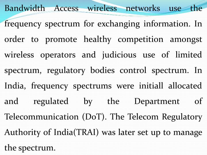 Bandwidth Access wireless networks use the frequency spectrum for exchanging information. In order to promote healthy competition amongst wireless operators and judicious use of limited spectrum, regulatory bodies control spectrum. In India, frequency spectrums were
