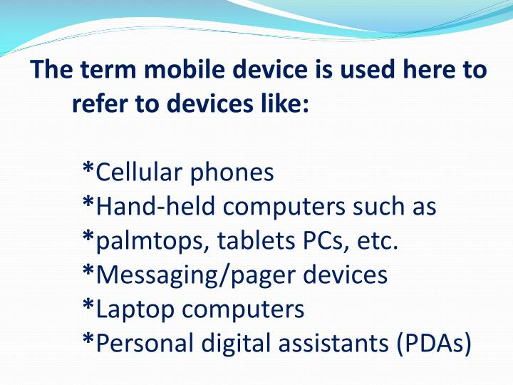 The term mobile device is used here to refer to devices like: